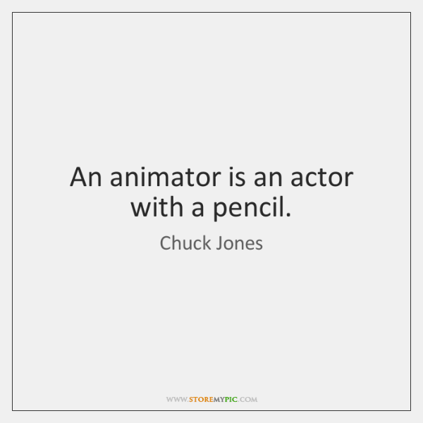 An animator is an actor with a pencil.