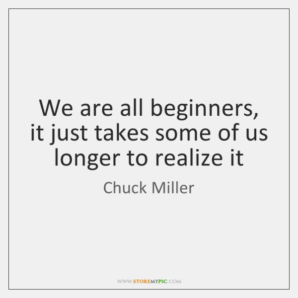 We are all beginners, it just takes some of us longer to ...