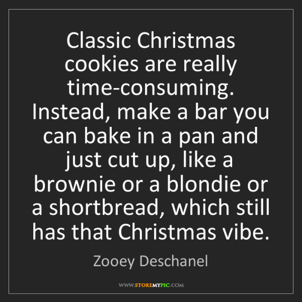 Zooey Deschanel: Classic Christmas cookies are really time-consuming....