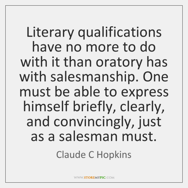 Literary qualifications have no more to do with it than oratory has ...