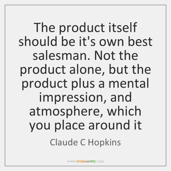 The product itself should be it's own best salesman. Not the product ...