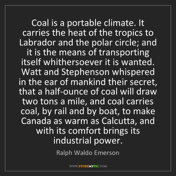 Ralph Waldo Emerson: Coal is a portable climate. It carries the heat of the...