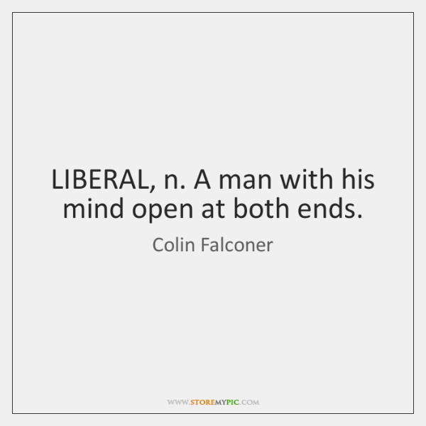 LIBERAL, n. A man with his mind open at both ends.
