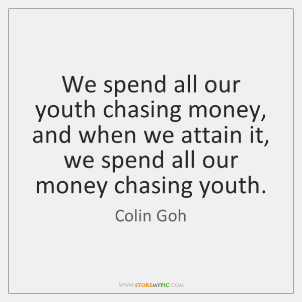 We spend all our youth chasing money, and when we attain it, ...