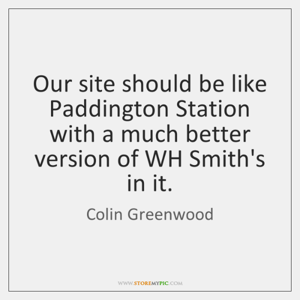 Our site should be like Paddington Station with a much better version ...