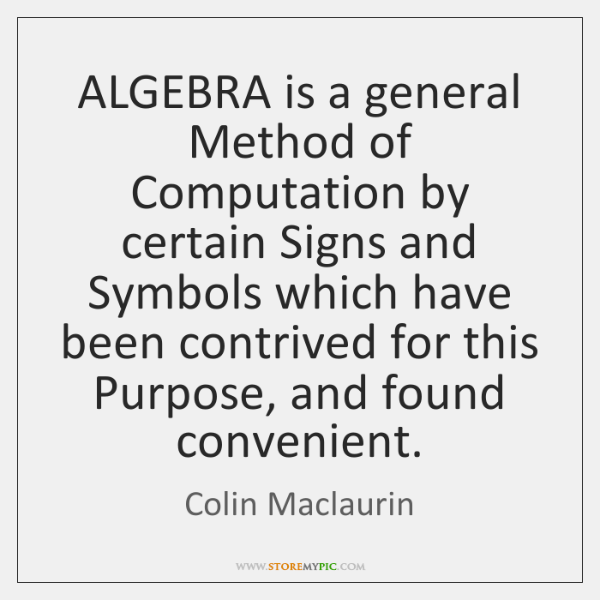ALGEBRA is a general Method of Computation by certain Signs and Symbols ...
