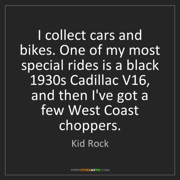 Kid Rock: I collect cars and bikes. One of my most special rides...