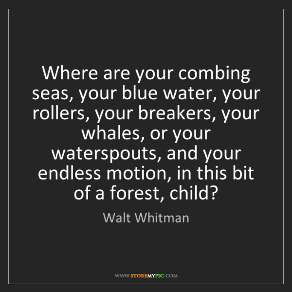 Walt Whitman: Where are your combing seas, your blue water, your rollers,...