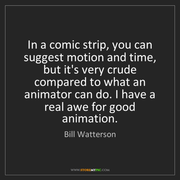 Bill Watterson: In a comic strip, you can suggest motion and time, but...