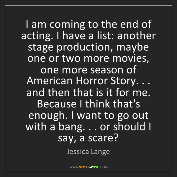 Jessica Lange: I am coming to the end of acting. I have a list: another...