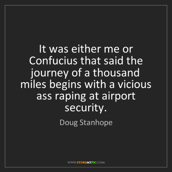 Doug Stanhope: It was either me or Confucius that said the journey of...