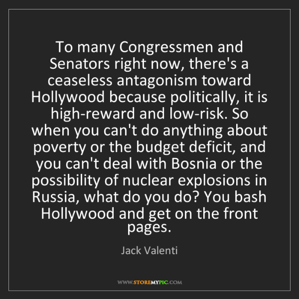 Jack Valenti: To many Congressmen and Senators right now, there's a...