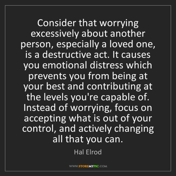 Hal Elrod: Consider that worrying excessively about another person,...