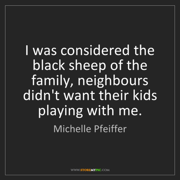Michelle Pfeiffer: I was considered the black sheep of the family, neighbours...