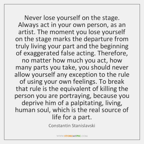 Never lose yourself on the stage. Always act in your own person, ...