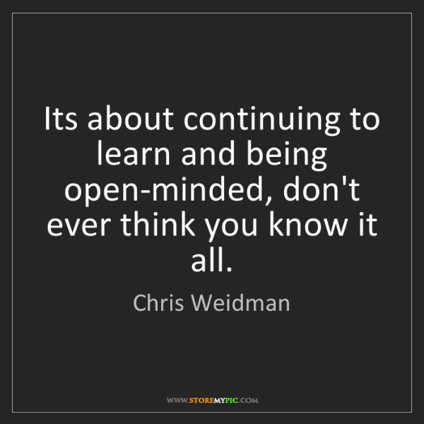 Chris Weidman: Its about continuing to learn and being open-minded,...