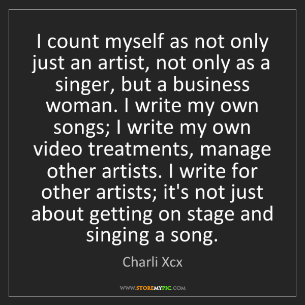 Charli Xcx: I count myself as not only just an artist, not only as...