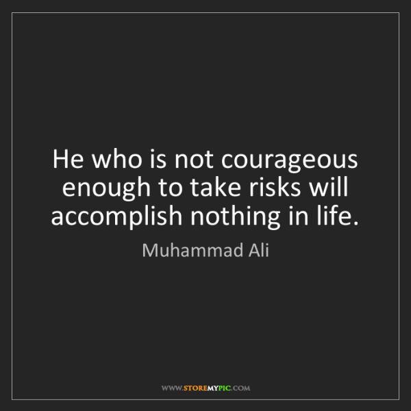 Muhammad Ali: He who is not courageous enough to take risks will accomplish...