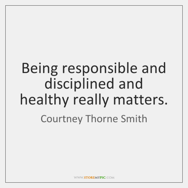 Being responsible and disciplined and healthy really matters.