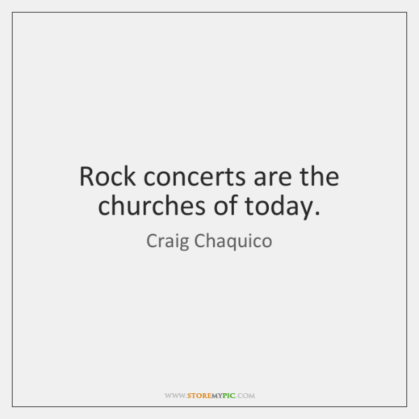 Rock concerts are the churches of today.