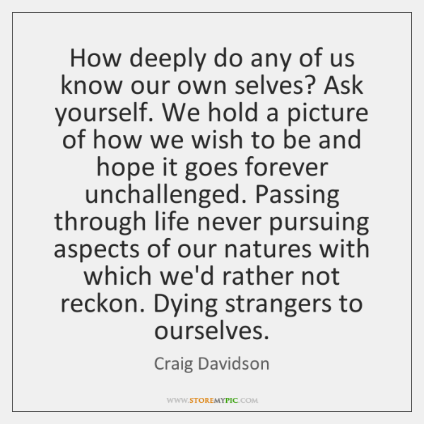 How deeply do any of us know our own selves? Ask yourself. ...