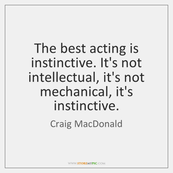 The best acting is instinctive. It's not intellectual, it's not mechanical, it's ...