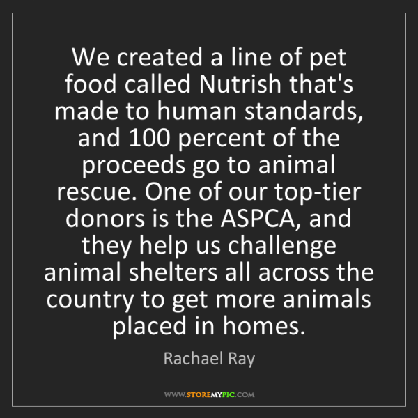 Rachael Ray: We created a line of pet food called Nutrish that's made...