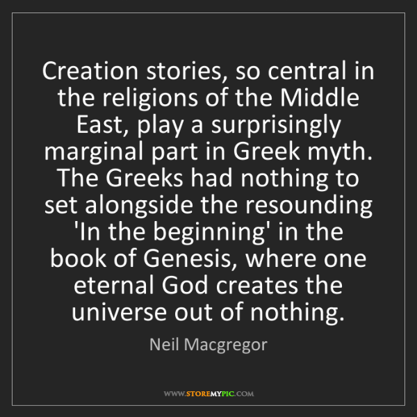 Neil Macgregor: Creation stories, so central in the religions of the...