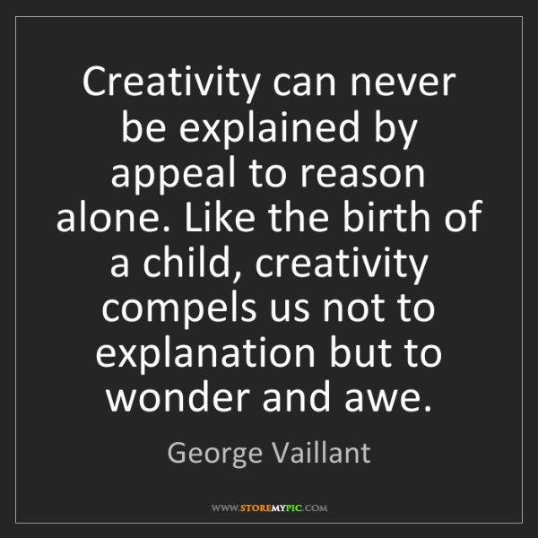 George Vaillant: Creativity can never be explained by appeal to reason...