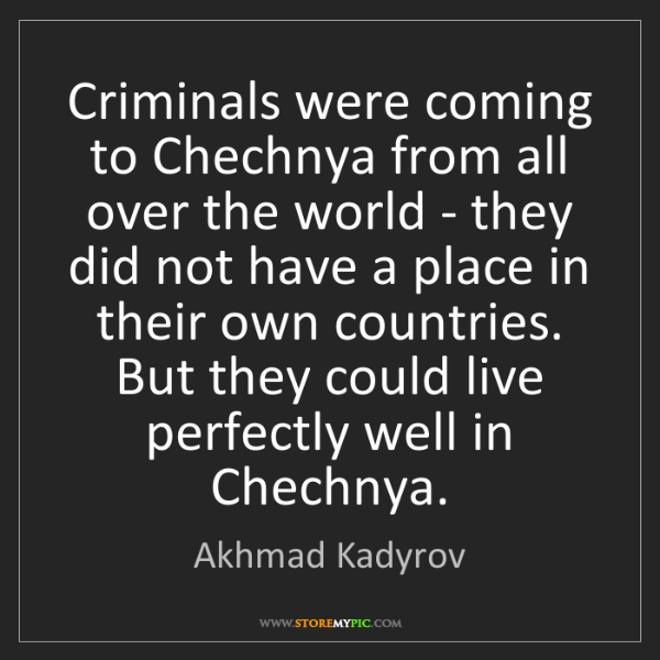 Akhmad Kadyrov: Criminals were coming to Chechnya from all over the world...