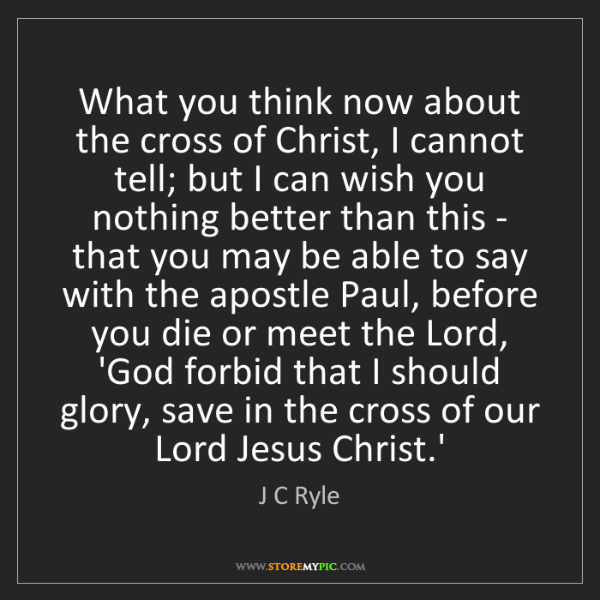 J C Ryle: What you think now about the cross of Christ, I cannot...