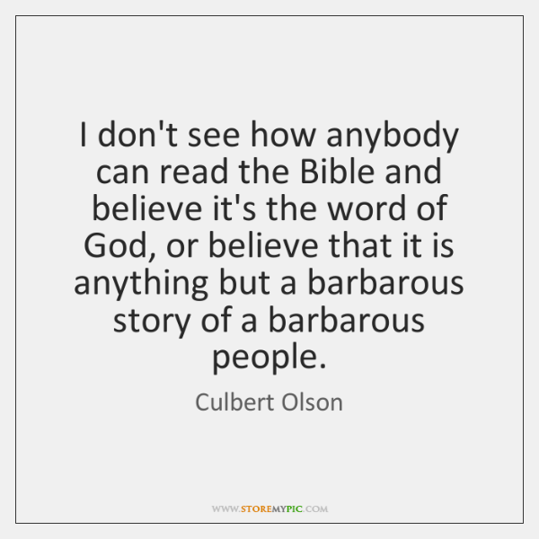 I don't see how anybody can read the Bible and believe it's ...