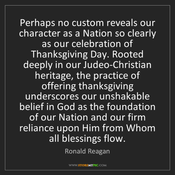Ronald Reagan: Perhaps no custom reveals our character as a Nation so...