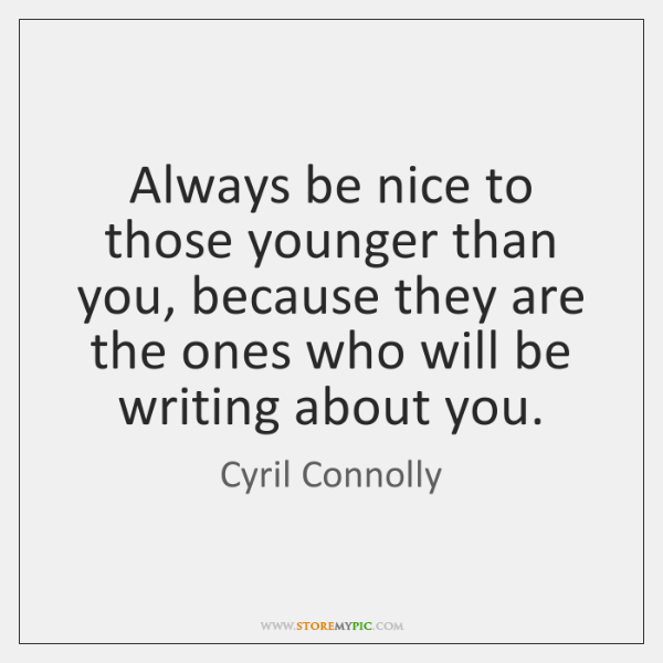 Always be nice to those younger than you, because they are the ...