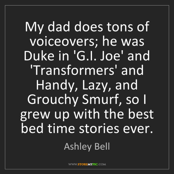 Ashley Bell: My dad does tons of voiceovers; he was Duke in 'G.I....