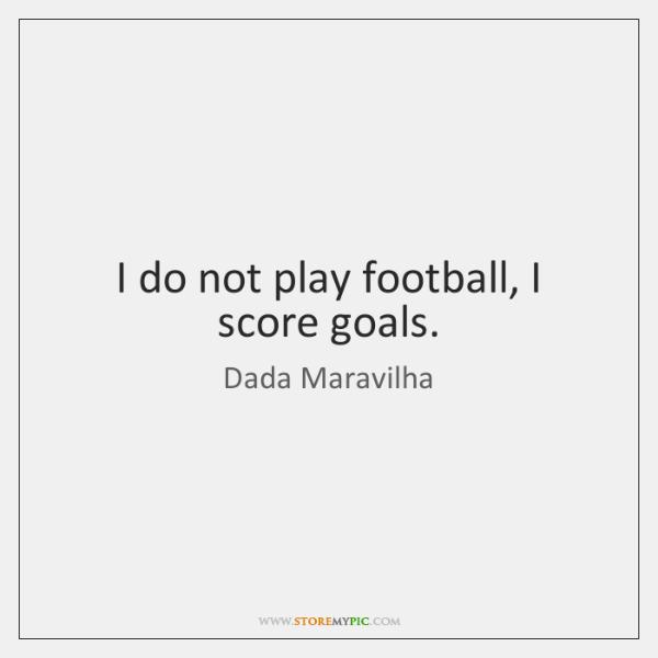 I do not play football, I score goals.