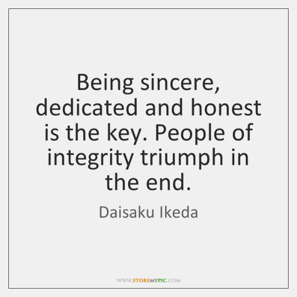 Being sincere, dedicated and honest is the key. People of integrity triumph ...