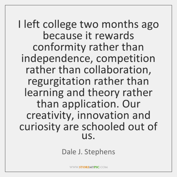 I left college two months ago because it rewards conformity rather than ...