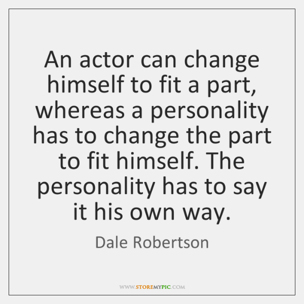 An actor can change himself to fit a part, whereas a personality ...