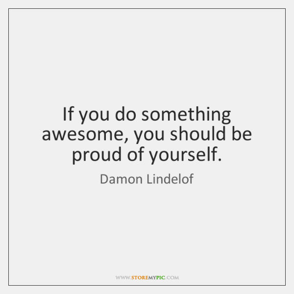 If you do something awesome, you should be proud of yourself.