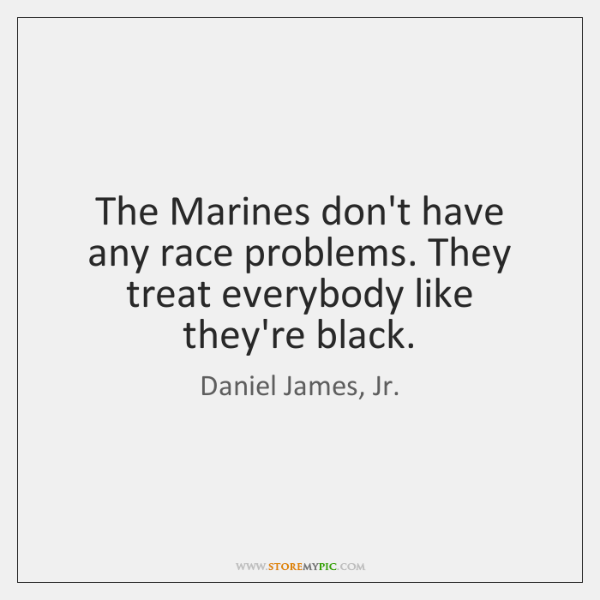 The Marines don't have any race problems. They treat everybody like they're ...