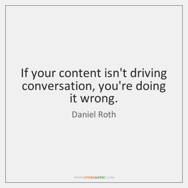 If your content isn't driving conversation, you're doing it wrong.