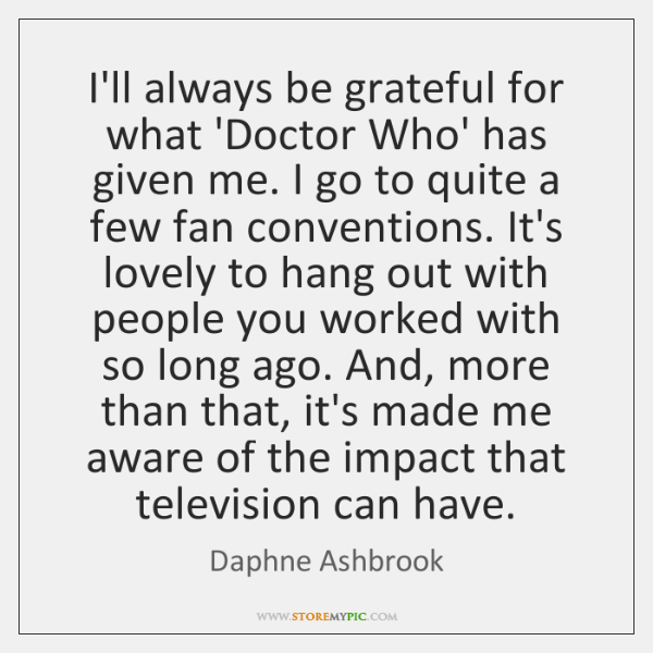 I'll always be grateful for what 'Doctor Who' has given me. I ...