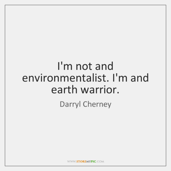 I'm not and environmentalist. I'm and earth warrior.
