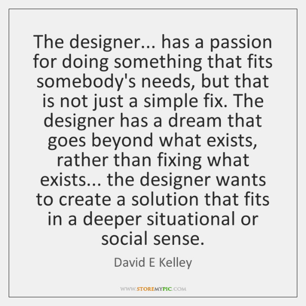 The designer... has a passion for doing something that fits somebody's needs, ...