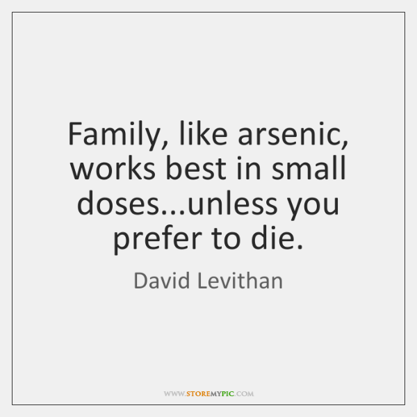 Family, like arsenic, works best in small doses...unless you prefer to ...