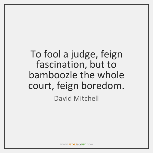 To fool a judge, feign fascination, but to bamboozle the whole court, ...
