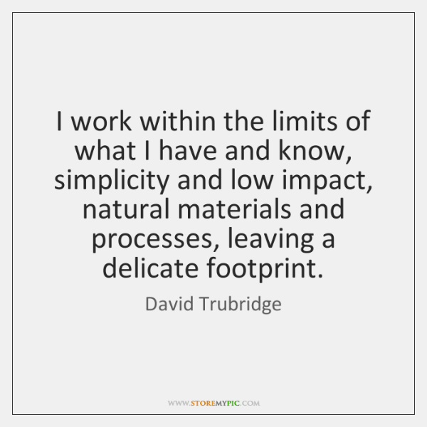 I work within the limits of what I have and know, simplicity ...