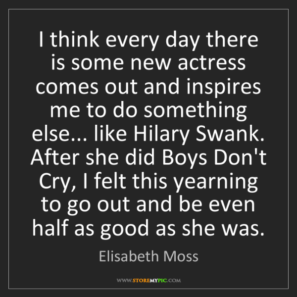 Elisabeth Moss: I think every day there is some new actress comes out...
