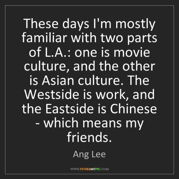 Ang Lee: These days I'm mostly familiar with two parts of L.A.:...